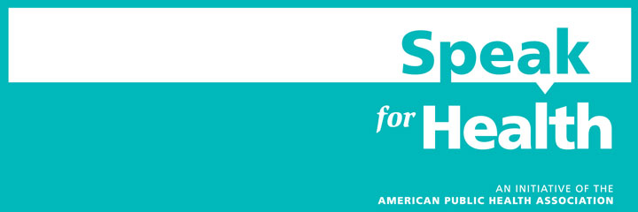 Speak for Health An Initiative of the American Public Health Association