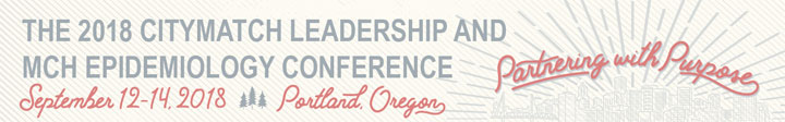 The 2018 CITYMATCH LEADERSHIP AND MCH EPIDEMIOLOGY CONFERENCE September 12-14 Portland Oregon