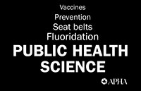 Vaccines Prevention Seat belts Fluoridation PUBLIC HEALTH SCIENCE